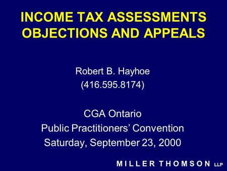 M I L L E R T H O M S O N LLP INCOME TAX ASSESSMENTS OBJECTIONS AND APPEALS Robert B. Hayhoe (416.595.8174) CGA Ontario Public Practitioners' Convention.