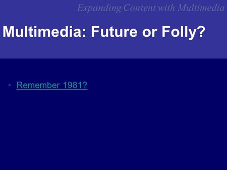 Expanding Content with Multimedia Multimedia: Future or Folly? Remember 1981?