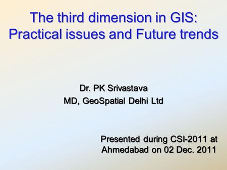 The third dimension in GIS: Practical issues and Future trends Presented during CSI-2011 at Ahmedabad on 02 Dec. 2011 Dr. PK Srivastava MD, GeoSpatial.