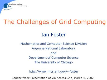 The Challenges of Grid Computing Ian Foster Mathematics and Computer Science Division Argonne National Laboratory and Department of Computer Science The.