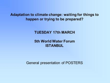 Adaptation to climate change: waiting for things to happen or trying to be prepared? TUESDAY 17th MARCH 5th World Water Forum ISTANBUL General presentation.