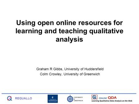 REQUALLO Using open online resources for learning and teaching qualitative analysis Graham R Gibbs, University of Huddersfield Colm Crowley, University.