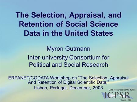 Data resources for the future Since 1962 The Selection, Appraisal, and Retention of Social Science Data in the United States Myron Gutmann Inter-university.