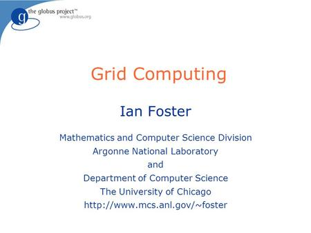Grid Computing Ian Foster Mathematics and Computer Science Division Argonne National Laboratory and Department of Computer Science The University of Chicago.