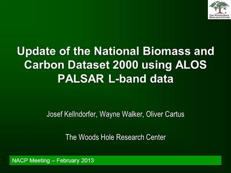 Update of the National Biomass and Carbon Dataset 2000 using ALOS PALSAR L-band data Josef Kellndorfer, Wayne Walker, Oliver Cartus The Woods Hole Research.