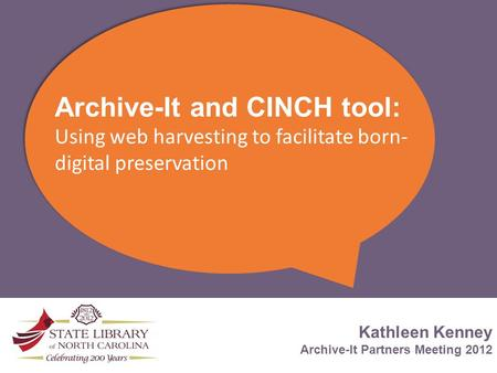 Archive-It and CINCH tool: Using web harvesting to facilitate born- digital preservation Kathleen Kenney Archive-It Partners Meeting 2012.