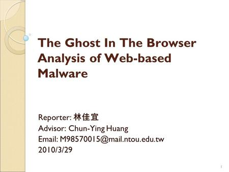 11 The Ghost In The Browser Analysis of Web-based Malware Reporter: 林佳宜 Advisor: Chun-Ying Huang   2010/3/29.