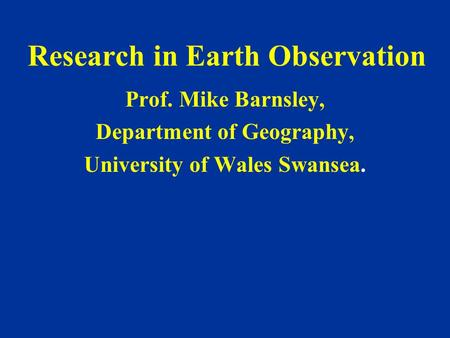 Research in Earth Observation Prof. Mike Barnsley, Department of Geography, University of Wales Swansea.