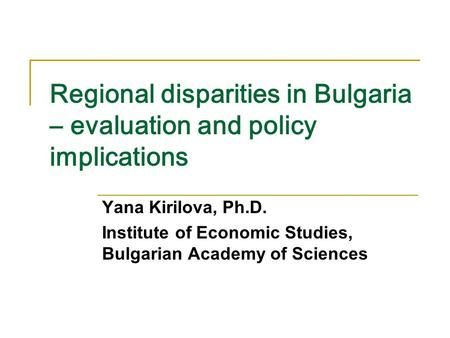 Regional disparities in Bulgaria – evaluation and policy implications Yana Kirilova, Ph.D. Institute of Economic Studies, Bulgarian Academy of Sciences.