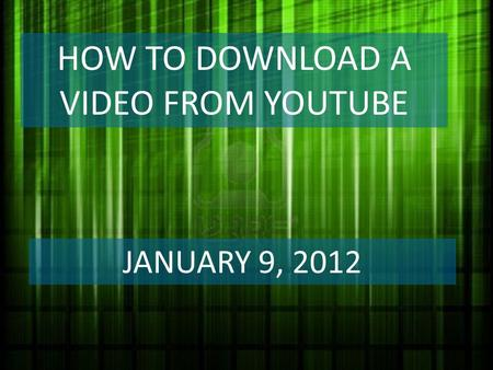 HOW TO DOWNLOAD A VIDEO FROM YOUTUBE JANUARY 9, 2012.