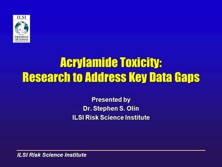 ILSI Risk Science Institute Acrylamide Toxicity: Research to Address Key Data Gaps Presented by Dr. Stephen S. Olin ILSI Risk Science Institute.