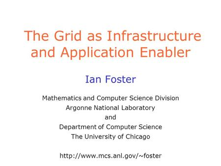 The Grid as Infrastructure and Application Enabler Ian Foster Mathematics and Computer Science Division Argonne National Laboratory and Department of Computer.