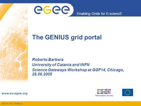 INFSO-RI-508833 Enabling Grids for E-sciencE www.eu-egee.org The GENIUS grid portal Roberto Barbera University of Catania and INFN Science Gateways Workshop.