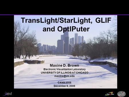 TransLight/StarLight, GLIF and OptIPuter Maxine D. Brown Electronic Visualization Laboratory UNIVERSITY OF ILLINOIS AT CHICAGO CANS 2006.
