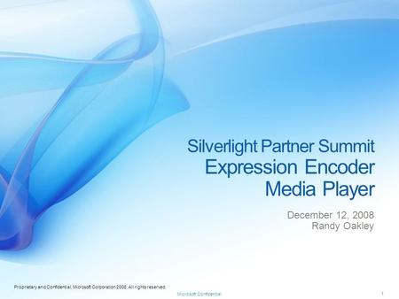 Proprietary and Confidential, Microsoft Corporation 2008. All rights reserved. Microsoft Confidential Silverlight Partner Summit Expression Encoder Media.