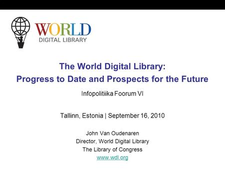The World Digital Library: Progress to Date and Prospects for the Future Infopolitiika Foorum VI Tallinn, Estonia | September 16, 2010 John Van Oudenaren.