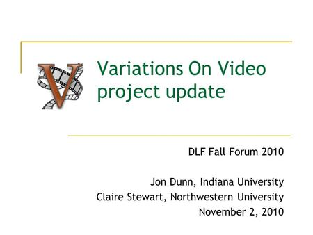 Variations On Video project update DLF Fall Forum 2010 Jon Dunn, Indiana University Claire Stewart, Northwestern University November 2, 2010.