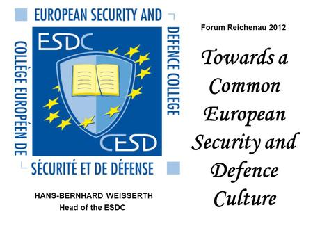 Forum Reichenau 2012 Towards a Common European Security and Defence Culture HANS-BERNHARD WEISSERTH Head of the ESDC.