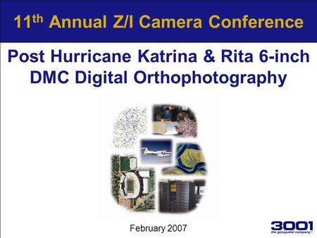 11 th Annual Z/I Camera Conference February 2007 Post Hurricane Katrina & Rita 6-inch DMC Digital Orthophotography.