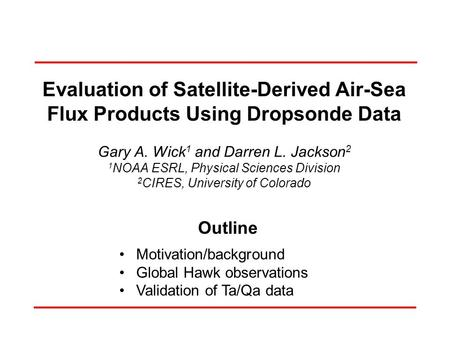 Evaluation of Satellite-Derived Air-Sea Flux Products Using Dropsonde Data Gary A. Wick 1 and Darren L. Jackson 2 1 NOAA ESRL, Physical Sciences Division.