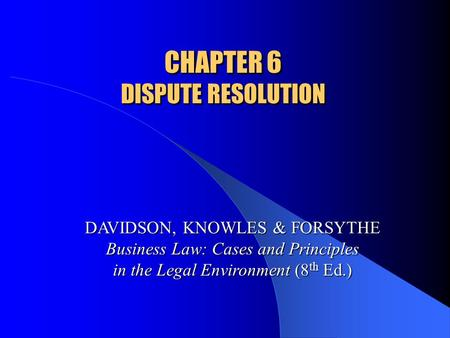 CHAPTER 6 DISPUTE RESOLUTION DAVIDSON, KNOWLES & FORSYTHE Business Law: Cases and Principles in the Legal Environment (8 th Ed.)
