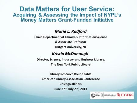 Data Matters for User Service: Acquiring & Assessing the Impact of NYPL's Money Matters Grant-Funded Initiative Marie L. Radford Chair, Department of Library.