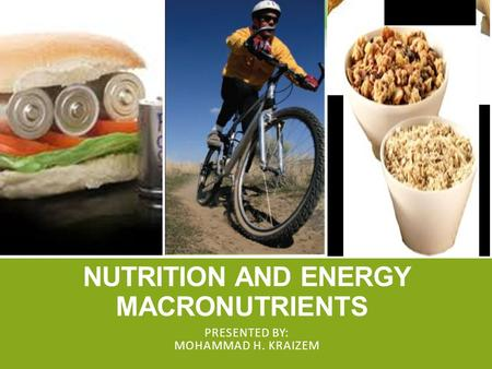 NUTRITION AND ENERGY MACRONUTRIENTS PRESENTED BY: MOHAMMAD H. KRAIZEM.