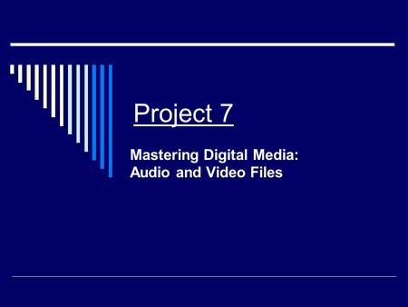 Project 7 Mastering Digital Media: Audio and Video Files.