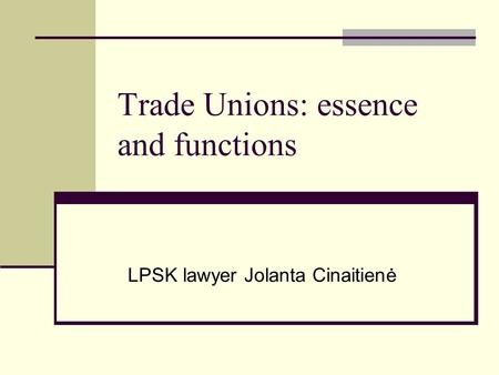 Trade Unions: essence and functions LPSK lawyer Jolanta Cinaitienė.