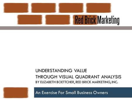 UNDERSTANDING VALUE THROUGH VISUAL QUADRANT ANALYSIS BY ELIZABETH BOETTCHER, RED BRICK MARKETING, INC. An Exercise For Small Business Owners.