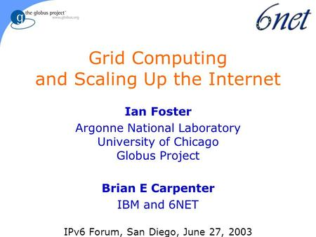 Grid Computing and Scaling Up the Internet Ian Foster Argonne National Laboratory University of Chicago Globus Project Brian E Carpenter IBM and 6NET IPv6.