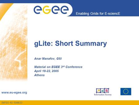 INFSO-RI-508833 Enabling Grids for E-sciencE www.eu-egee.org gLite: Short Summary Anar Manafov, GSI Material on EGEE 3 rd Conference April 18-22, 2005.