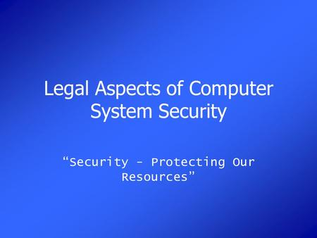 "Legal Aspects of Computer System Security ""Security - Protecting Our Resources"""