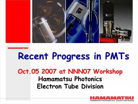 Copyright © Hamamatsu Photonics K.K. All Rights Reserved. Oct.05 2007 at NNN07 Workshop Hamamatsu Photonics Electron Tube Division Recent Progress in PMTs.