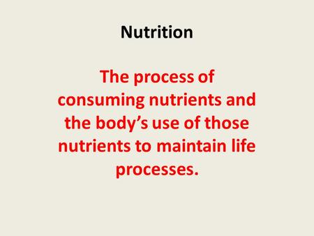 Nutrition The process of consuming nutrients and the body's use of those nutrients to maintain life processes.