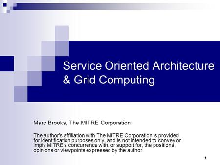 1 Service Oriented Architecture & Grid Computing Marc Brooks, The MITRE Corporation The author's affiliation with The MITRE Corporation is provided for.