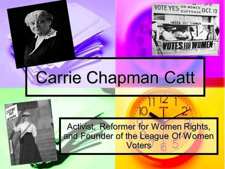 Carrie Chapman Catt Activist, Reformer for Women Rights, and Founder of the League Of Women Voters.