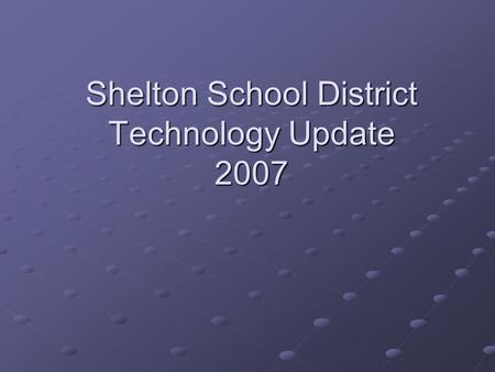 Shelton School District Technology Update 2007. District Technology Overview 236 classrooms 148 LCD projectors 148 LCD projectors 97 Document Cameras.