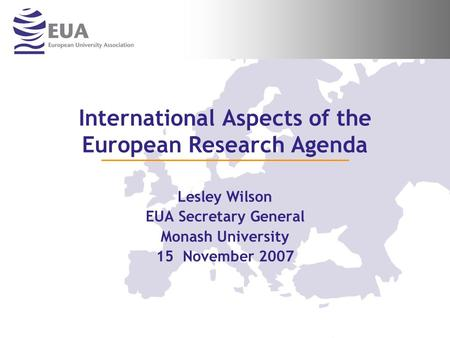 International Aspects of the European Research Agenda Lesley Wilson EUA Secretary General Monash University 15 November 2007.
