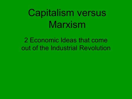 Capitalism versus Marxism 2 Economic Ideas that come out of the Industrial Revolution.