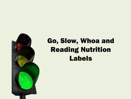 Go, Slow, Whoa and Reading Nutrition Labels. We categorize foods as GO, SLOW and WHOA. Eat more GO foods and limit SLOW and WHOA foods to maintain the.