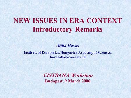 NEW ISSUES IN ERA CONTEXT Introductory Remarks Attila Havas Institute of Economics, Hungarian Academy of Sciences, CISTRANA Workshop.