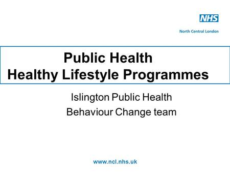 Www.ncl.nhs.uk Public Health Healthy Lifestyle Programmes Islington Public Health Behaviour Change team.