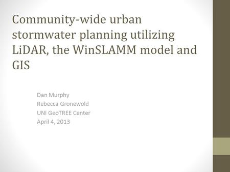 Community-wide urban stormwater planning utilizing LiDAR, the WinSLAMM model and GIS Dan Murphy Rebecca Gronewold UNI GeoTREE Center April 4, 2013.