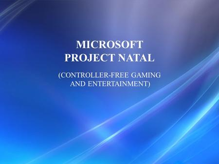 MICROSOFT PROJECT NATAL (CONTROLLER-FREE GAMING AND ENTERTAINMENT)