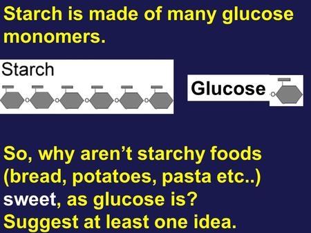 Starch is made of many glucose monomers. Glucose So, why aren't starchy foods (bread, potatoes, pasta etc..) sweet, as glucose is? Suggest at least one.