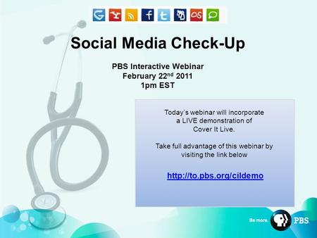 Social Media Check-Up PBS Interactive Webinar February 22 nd 2011 1pm EST Today's webinar will incorporate a LIVE demonstration of Cover It Live. Take.