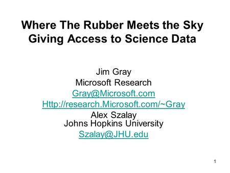1 Where The Rubber Meets the Sky Giving Access to Science Data Jim Gray Microsoft Research  Alex.
