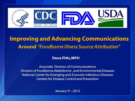 "Improving and Advancing Communications Around ""Foodborne Illness Source Attribution"" Dana Pitts, MPH Associate Director of Communications Division of Foodborne,"