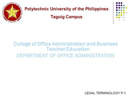 College of Office <strong>Administration</strong> and Business Teacher Education DEPARTMENT OF OFFICE <strong>ADMINISTRATION</strong> LEGAL TERMINOLOGY P-1 Polytechnic University of the.
